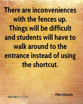 Mike Edwards  - There are inconveniences with the fences up. Things will be difficult and students will have to walk around to the entrance instead of using the shortcut.