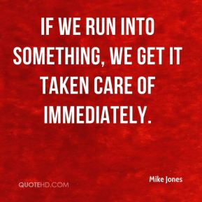 Mike Jones  - If we run into something, we get it taken care of immediately.
