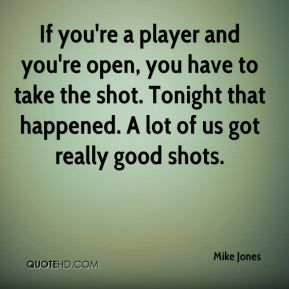 If you're a player and you're open, you have to take the shot. Tonight that happened. A lot of us got really good shots.