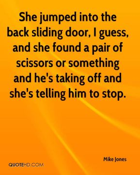 She jumped into the back sliding door, I guess, and she found a pair of scissors or something and he's taking off and she's telling him to stop.
