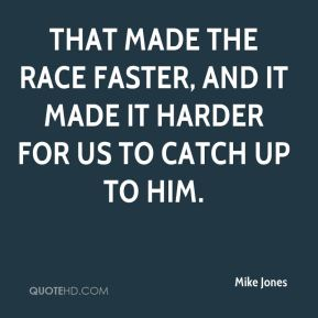 That made the race faster, and it made it harder for us to catch up to him.