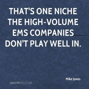 Mike Jones  - That's one niche the high-volume EMS companies don't play well in.