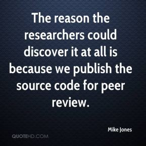 Mike Jones  - The reason the researchers could discover it at all is because we publish the source code for peer review.