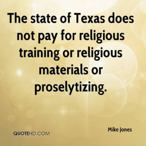 Mike Jones  - The state of Texas does not pay for religious training or religious materials or proselytizing.
