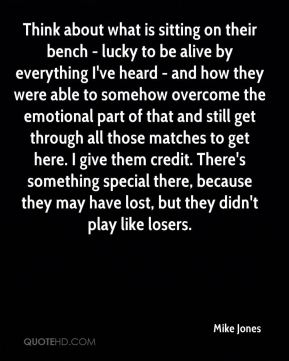 Mike Jones  - Think about what is sitting on their bench - lucky to be alive by everything I've heard - and how they were able to somehow overcome the emotional part of that and still get through all those matches to get here. I give them credit. There's something special there, because they may have lost, but they didn't play like losers.