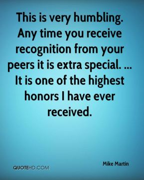 Mike Martin  - This is very humbling. Any time you receive recognition from your peers it is extra special. ... It is one of the highest honors I have ever received.