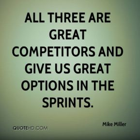 Mike Miller  - All three are great competitors and give us great options in the sprints.