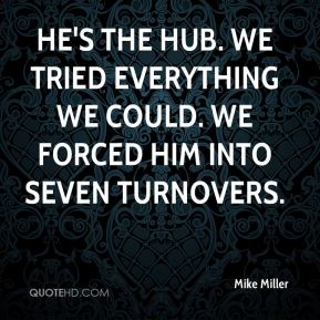 Mike Miller  - He's the hub. We tried everything we could. We forced him into seven turnovers.