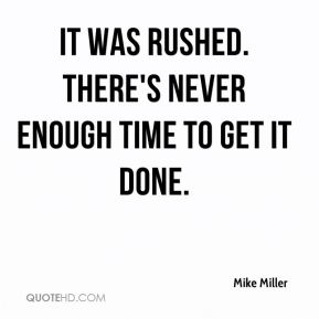 Mike Miller  - It was rushed. There's never enough time to get it done.