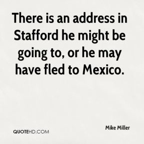 Mike Miller  - There is an address in Stafford he might be going to, or he may have fled to Mexico.