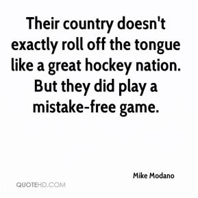 Mike Modano  - Their country doesn't exactly roll off the tongue like a great hockey nation. But they did play a mistake-free game.