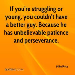 Mike Price  - If you're struggling or young, you couldn't have a better guy. Because he has unbelievable patience and perseverance.