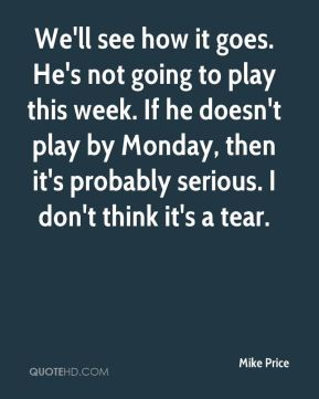 Mike Price  - We'll see how it goes. He's not going to play this week. If he doesn't play by Monday, then it's probably serious. I don't think it's a tear.