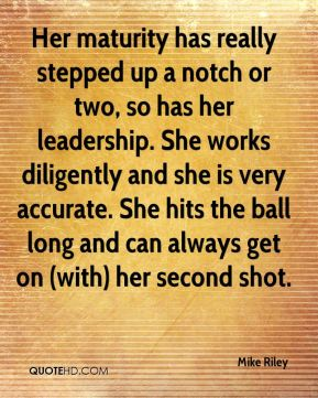 Her maturity has really stepped up a notch or two, so has her leadership. She works diligently and she is very accurate. She hits the ball long and can always get on (with) her second shot.