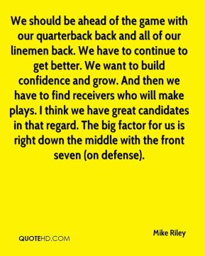 We should be ahead of the game with our quarterback back and all of our linemen back. We have to continue to get better. We want to build confidence and grow. And then we have to find receivers who will make plays. I think we have great candidates in that regard. The big factor for us is right down the middle with the front seven (on defense).