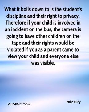 Mike Riley  - What it boils down to is the student's discipline and their right to privacy. Therefore if your child is involved in an incident on the bus, the camera is going to have other children on the tape and their rights would be violated if you as a parent came to view your child and everyone else was visible.