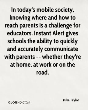 Mike Taylor  - In today's mobile society, knowing where and how to reach parents is a challenge for educators. Instant Alert gives schools the ability to quickly and accurately communicate with parents -- whether they're at home, at work or on the road.
