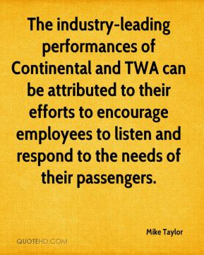 Mike Taylor  - The industry-leading performances of Continental and TWA can be attributed to their efforts to encourage employees to listen and respond to the needs of their passengers.
