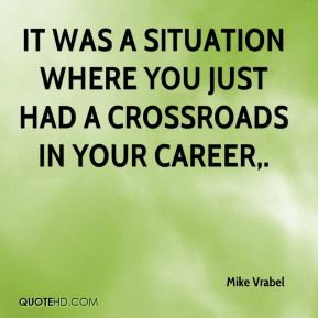 It was a situation where you just had a crossroads in your career.