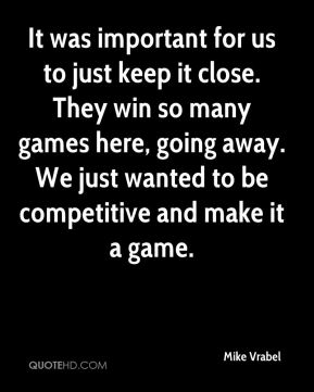 It was important for us to just keep it close. They win so many games here, going away. We just wanted to be competitive and make it a game.