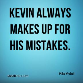 Kevin always makes up for his mistakes.
