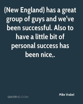 (New England) has a great group of guys and we've been successful. Also to have a little bit of personal success has been nice.