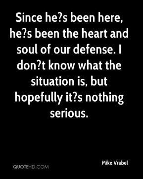 Since he?s been here, he?s been the heart and soul of our defense. I don?t know what the situation is, but hopefully it?s nothing serious.