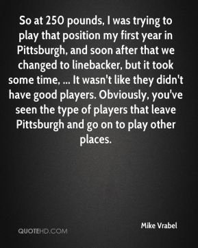 So at 250 pounds, I was trying to play that position my first year in Pittsburgh, and soon after that we changed to linebacker, but it took some time, ... It wasn't like they didn't have good players. Obviously, you've seen the type of players that leave Pittsburgh and go on to play other places.