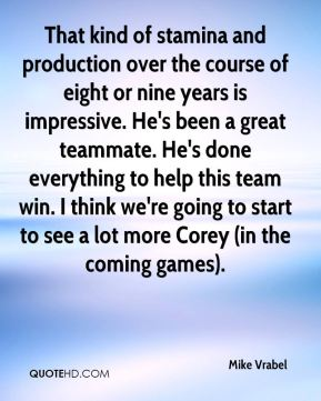 That kind of stamina and production over the course of eight or nine years is impressive. He's been a great teammate. He's done everything to help this team win. I think we're going to start to see a lot more Corey (in the coming games).