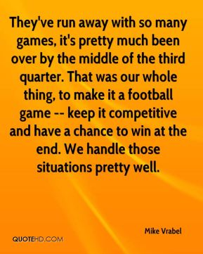 They've run away with so many games, it's pretty much been over by the middle of the third quarter. That was our whole thing, to make it a football game -- keep it competitive and have a chance to win at the end. We handle those situations pretty well.