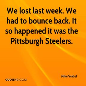 Mike Vrabel  - We lost last week. We had to bounce back. It so happened it was the Pittsburgh Steelers.
