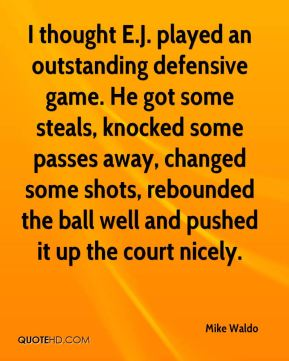 Mike Waldo  - I thought E.J. played an outstanding defensive game. He got some steals, knocked some passes away, changed some shots, rebounded the ball well and pushed it up the court nicely.
