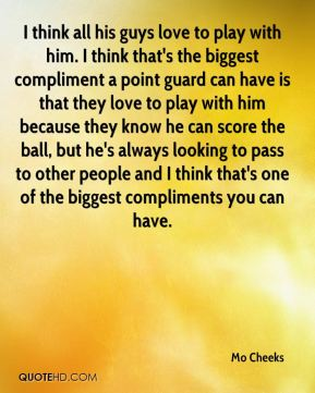 I think all his guys love to play with him. I think that's the biggest compliment a point guard can have is that they love to play with him because they know he can score the ball, but he's always looking to pass to other people and I think that's one of the biggest compliments you can have.