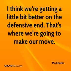 I think we're getting a little bit better on the defensive end. That's where we're going to make our move.