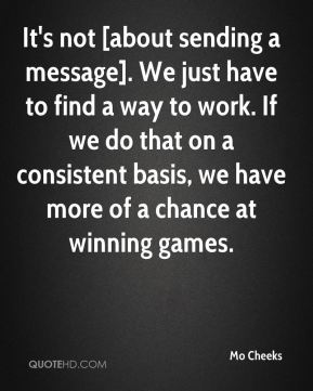 It's not [about sending a message]. We just have to find a way to work. If we do that on a consistent basis, we have more of a chance at winning games.