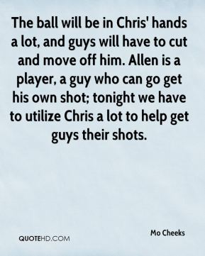 The ball will be in Chris' hands a lot, and guys will have to cut and move off him. Allen is a player, a guy who can go get his own shot; tonight we have to utilize Chris a lot to help get guys their shots.
