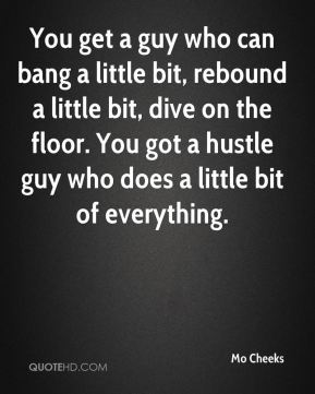 You get a guy who can bang a little bit, rebound a little bit, dive on the floor. You got a hustle guy who does a little bit of everything.