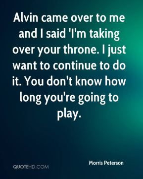 Morris Peterson  - Alvin came over to me and I said 'I'm taking over your throne. I just want to continue to do it. You don't know how long you're going to play.