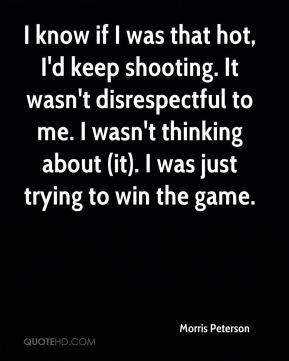 Morris Peterson  - I know if I was that hot, I'd keep shooting. It wasn't disrespectful to me. I wasn't thinking about (it). I was just trying to win the game.