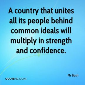 A country that unites all its people behind common ideals will multiply in strength and confidence.
