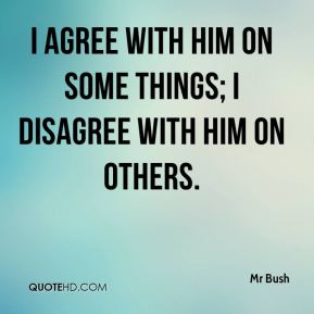 Mr Bush  - I agree with him on some things; I disagree with him on others.
