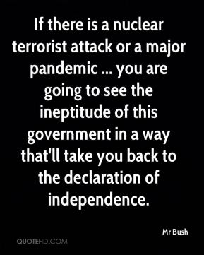 Mr Bush  - If there is a nuclear terrorist attack or a major pandemic ... you are going to see the ineptitude of this government in a way that'll take you back to the declaration of independence.