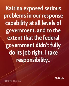 Mr Bush  - Katrina exposed serious problems in our response capability at all levels of government, and to the extent that the federal government didn't fully do its job right, I take responsibility.