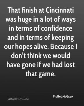 Muffet McGraw  - That finish at Cincinnati was huge in a lot of ways in terms of confidence and in terms of keeping our hopes alive. Because I don't think we would have gone if we had lost that game.