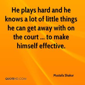 Mustafa Shakur  - He plays hard and he knows a lot of little things he can get away with on the court ... to make himself effective.