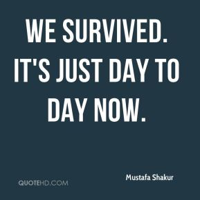 Mustafa Shakur  - We survived. It's just day to day now.
