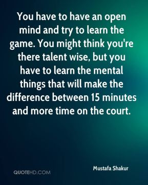 Mustafa Shakur  - You have to have an open mind and try to learn the game. You might think you're there talent wise, but you have to learn the mental things that will make the difference between 15 minutes and more time on the court.