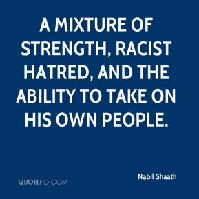 Nabil Shaath  - a mixture of strength, racist hatred, and the ability to take on his own people.