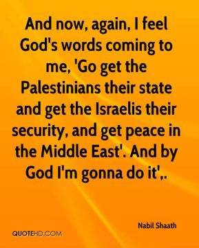 And now, again, I feel God's words coming to me, 'Go get the Palestinians their state and get the Israelis their security, and get peace in the Middle East'. And by God I'm gonna do it'.