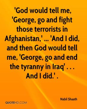 Nabil Shaath  -  'God would tell me, 'George, go and fight those terrorists in Afghanistan,' ... 'And I did, and then God would tell me, 'George, go and end the tyranny in Iraq' . . . And I did.' .